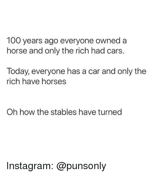 Anaconda, Cars, and Horses: 100 years ago everyone owned a  horse and only the rich had cars.  Today, everyone has a car and only the  rich have horses  Oh how the stables have turned Instagram: @punsonly