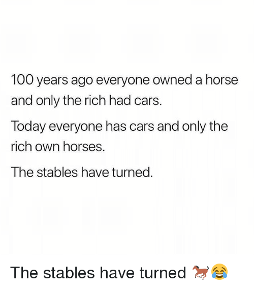 Anaconda, Cars, and Gym: 100 years ago everyone owned a horse  and only the rich had cars.  Today everyone has cars and only the  rich own horses.  The stables have turned. The stables have turned 🐎😂