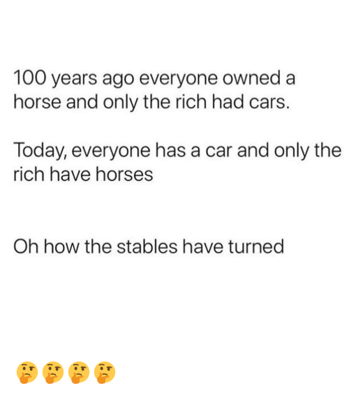 Anaconda, Cars, and Horses: 100 years ago everyone owned a  horse and only the rich had cars.  Today, everyone has a car and only the  rich have horses  Oh how the stables have turned 🤔🤔🤔🤔