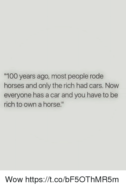 "Anaconda, Cars, and Horses: 100 years ago, most people rode  horses and only the rich had cars. Now  everyone has a car and you have to be  rich to own a horse."" Wow https://t.co/bF5OThMR5m"