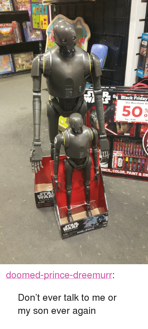 """Black Friday, Friday, and Prince: 1000  G Black Friday  Star Wars Giant Ar  50  Reg. 19.99  NC  ul  ENCIL, COLOR, PAINT & DR  GUE  K-aso <p><a href=""""http://doomed-prince-dreemurr.tumblr.com/post/154404169933/dont-ever-talk-to-me-or-my-son-ever-again"""" class=""""tumblr_blog"""">doomed-prince-dreemurr</a>:</p><blockquote><p>Don't ever talk to me or my son ever again</p></blockquote>"""
