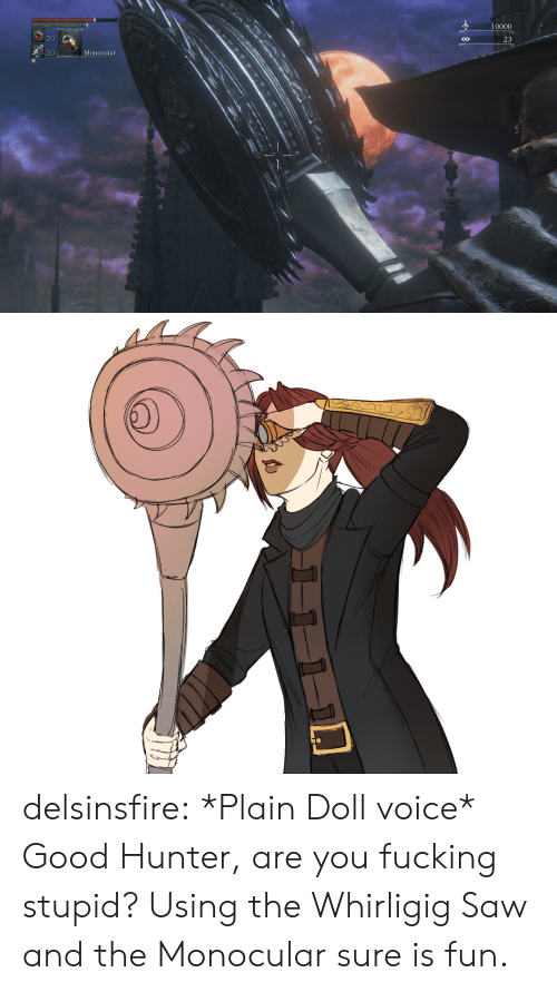 Fucking, Saw, and Tumblr: 10000  20  23  Monocular delsinsfire:  *Plain Doll voice* Good Hunter, are you fucking stupid? Using the Whirligig Saw and the Monocular sure is fun.
