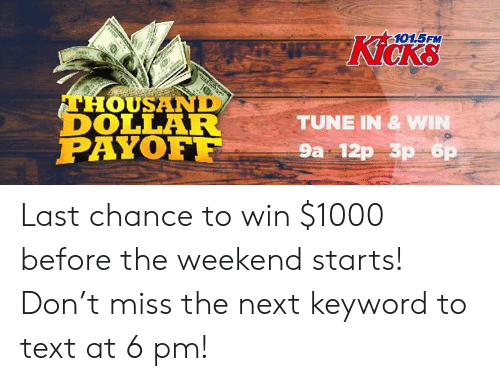 Memes, Text, and The Weekend: 101.5FM  Kicks  THOUSAND  DOLLAR  PAYOF  TUNE IN & W  9a 12p 3p 6 Last chance to win $1000 before the weekend starts! Don't miss the next keyword to text at 6 pm!
