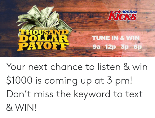 Memes, Text, and Keyword: 101.5FM  Kicks  THOUSAND  DOLLAR  PAYOF  TUNE IN & W  9a 12p 3p 6 Your next chance to listen & win $1000 is coming up at 3 pm! Don't miss the keyword to text & WIN!