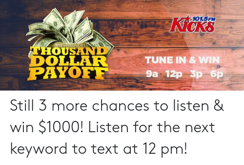 Memes, Text, and Keyword: 101.5FM  Kicks  THOUSAND  DOLLAR  PAYOF  TUNE IN & W  9a 12p 3p 6 Still 3 more chances to listen & win $1000! Listen for the next keyword to text at 12 pm!