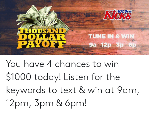 Memes, Text, and Today: 101.5FM  Kicks  THOUSAND  DOLLAR  PAYOF  TUNE IN & W  9a 12p 3p 6 You have 4 chances to win $1000 today!  Listen for the keywords to text & win at 9am, 12pm, 3pm & 6pm!