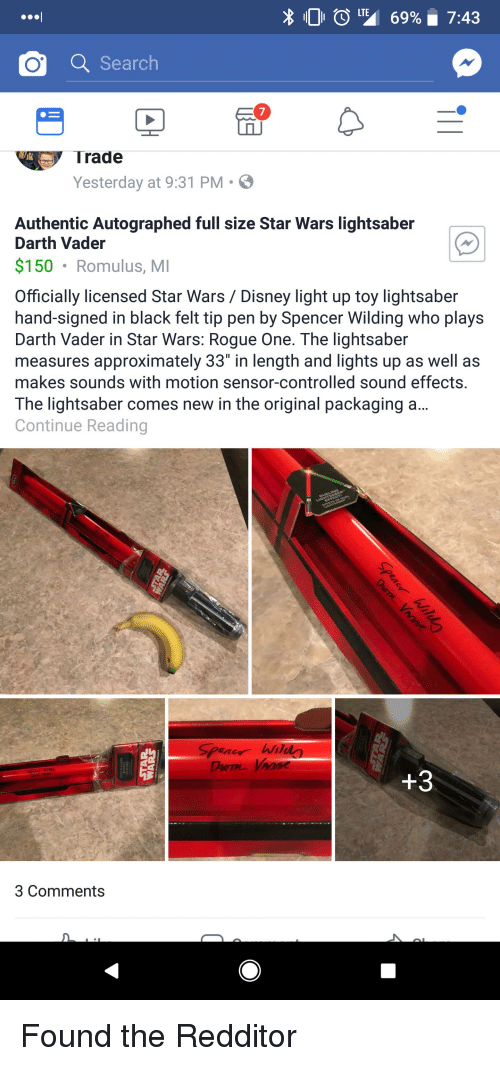 "Darth Vader, Disney, and Funny: 101  L, 69%. 7:43  Q Search  7  Trade  Yesterday at 9:31 PM.  Authentic Autographed full size Star Wars lightsaber  Darth Vader  $150 Romulus, MI  Officially licensed Star Wars / Disney light up toy lightsaber  hand-signed in black felt tip pen by Spencer Wilding who plays  Darth Vader in Star Wars: Rogue One. The lightsaber  measures approximately 33"" in length and lights up as well as  makes sounds with motion sensor-controlled sound effects.  The lightsaber comes new in the original packaging a...  Continue Reading  SPene hi  +3  3 Comments Found the Redditor"