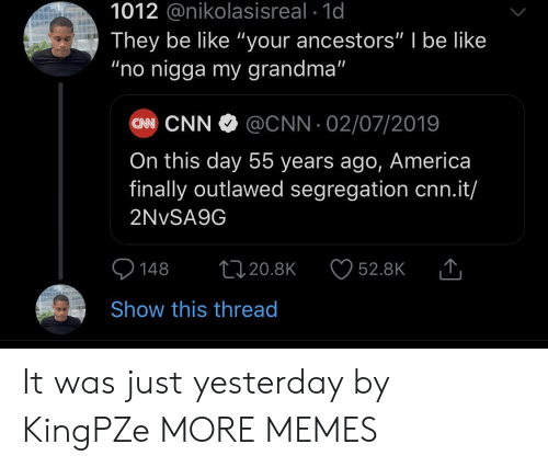 """America, Be Like, and cnn.com: 1012 @nikolasisreal 1d  They be like """"your ancestors"""" I be like  """"no nigga my grandma""""  CN CNN  @CNN 02/07/2019  On this day 55 years ago, America  finally outlawed segregation cnn.it/  2NVSA9G  148  1120.8K  52.8K  Show this thread It was just yesterday by KingPZe MORE MEMES"""