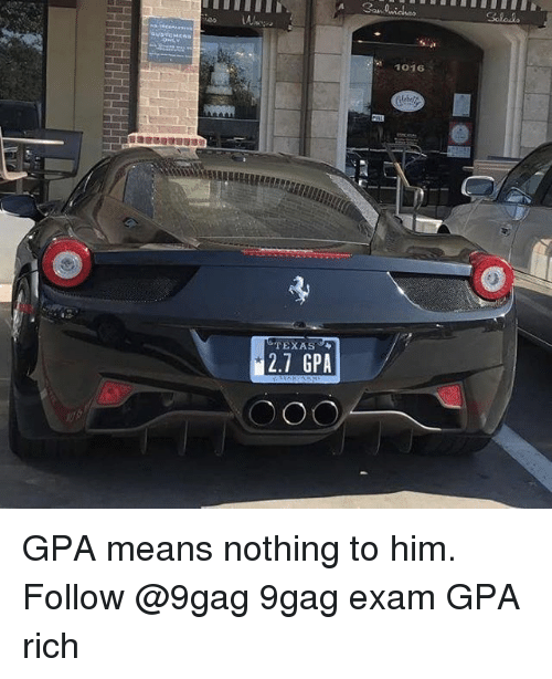 9gag, Memes, and Texas: 1016  TEXAS  2.7 GPA GPA means nothing to him. Follow @9gag 9gag exam GPA rich