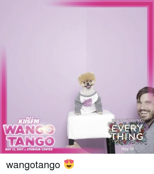 Memes, Tango, and May 19: 102.7  KIIS FM  WWAN  TANGO  MAY 13, 2017 at STUBHUB CENTER  EVERY  THING  May 19 wangotango 😍