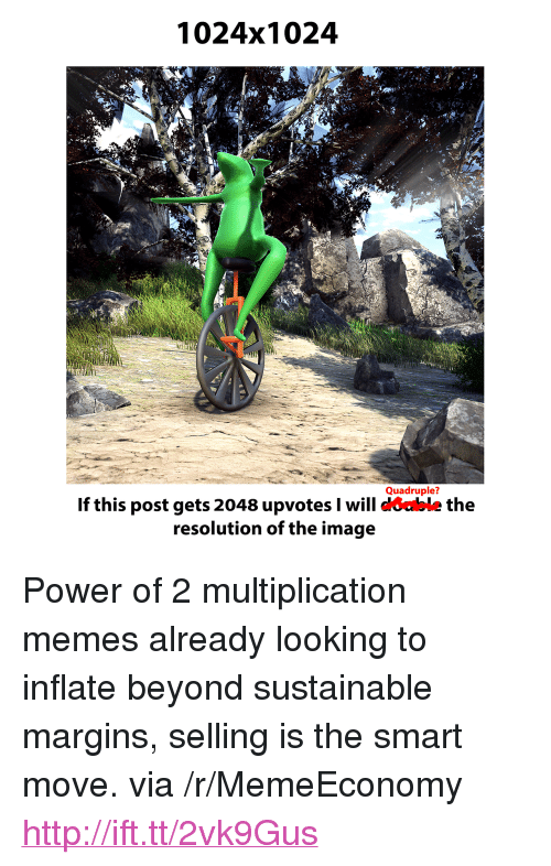 "Memes, Http, and Image: 1024x1024  Quadruple?  If this post gets 2048 upvotes I will coable the  resolution of the image <p>Power of 2 multiplication memes already looking to inflate beyond sustainable margins, selling is the smart move. via /r/MemeEconomy <a href=""http://ift.tt/2vk9Gus"">http://ift.tt/2vk9Gus</a></p>"
