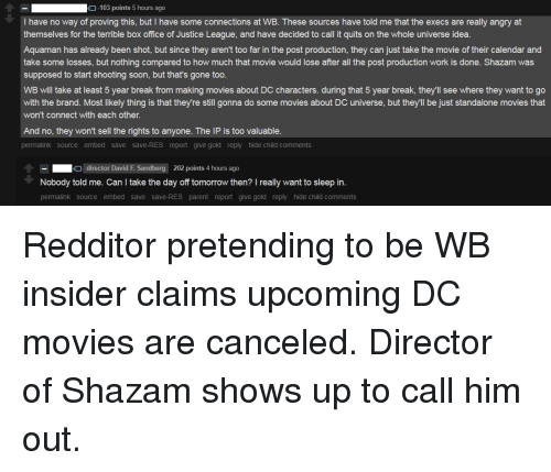 Movies, Shazam, and Soon...: -103 points 5 hours ago  I have no way of proving this, but I have some connections at WB. These sources have told me that the execs are really angry at  themselves for the terrible box office of Justice League, and have decided to call it quits on the whole universe idea.  Aquaman has already been shot, but since they aren't too far in the post production, they can just take the movie of their calendar and  take some losses, but nothing compared to how much that movie would lose after all the post production work is done. Shazam was  supposed to start shooting soon, but that's gone too  WB will take at least 5 year break from making movies about DC characters. during that 5 year break, they'll see where they want to go  with the brand. Most likely thing is that they're still gonna do some movies about DC universe, but they'll be just standalone movies that  won't connect with each other.  And no, they won't sell the rights to anyone. The IP is too valuable  permalink source embed save save-RES report give gold reply hide child comments  director David F. Sandberg 202 points 4 hours ago  Nobody told me. Can I take the day off tomorrow then? I really want to sleep in.  permalink source embed save save-RES parent report give gold reply hide child comments Redditor pretending to be WB insider claims upcoming DC movies are canceled. Director of Shazam shows up to call him out.
