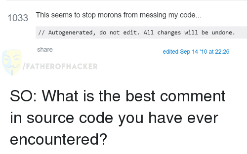 Best, What Is, and Best Comment: 1033 This seems to stop morons from messing my code...  IAutogenerated, do not edit. All changes wil1 be undone  share  edited Sep 14 '10 at 22:26  FATHEROFHACKER SO: What is the best comment in source code you have ever encountered?