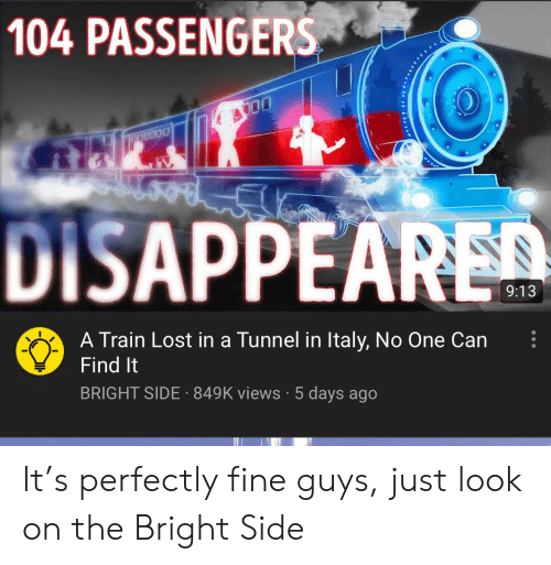 Reddit, Lost, and Train: 104 PASSENGERS  DISAPPEARED  9:13  A Train Lost in a Tunnel in Italy, No One Can  Find It  BRIGHT SIDE 849K views5 days ago It's perfectly fine guys, just look on the Bright Side