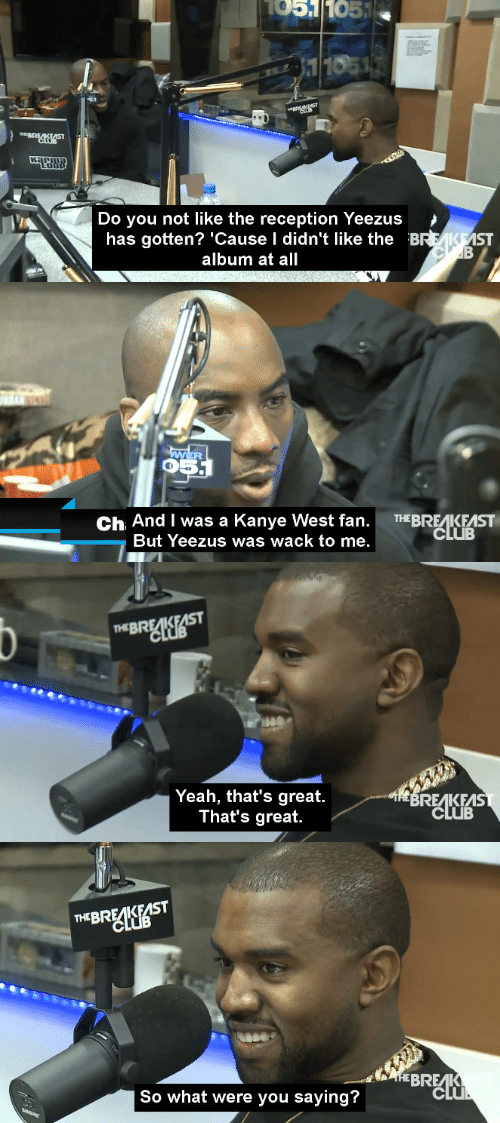 Club, Kanye, and Yeah: 1051  105  Do you not like the reception Yeezus>  has gotten? 'Cause I didn't like the B  ST  album at all   5  Ch And I was a Kanye West fan. THEBREAKEAST  And Vwas a kan ve west n.BIS  But Yeezus was wack to me.   THEBREAK  Yeah, that's great.  That's great.  REAKEAS  CLUB   THEBREAK  So what were you saying?  clu