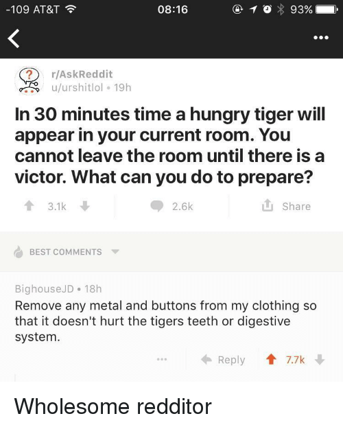 Hungry, At&t, and Best: -109 AT&T  08:16  ? r/AskReddit  u/urshitlol 19h  In 30 minutes time a hungry tiger wil  appear in your current room. You  cannot leave the room until there is a  victor. What can you do to prepare?  13.1k  2.6k  it share  BEST COMMENTS ▼  BighouseJD 18h  Remove any metal and buttons from my clothing so  that it doesn't hurt the tigers teeth or digestive  system.  Reply  T 7.7k Wholesome redditor