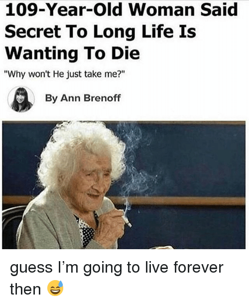 "Life, Old Woman, and Forever: 109-Year-Old Woman Said  Secret To Long Life Is  Wanting To Die  ""Why won't He just take me?""  By Ann Brenoff guess I'm going to live forever then 😅"