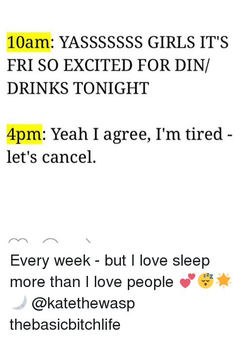 Memes, 🤖, and Din: 10am: YASSSSSSS GIRLS IT'S  FRI SO EXCITED FOR DIN/  DRINKS TONIGHT  4pm: Yeah I agree, I'm tired  let's cancel. Every week - but I love sleep more than I love people 💕😴🌟🌙 @katethewasp thebasicbitchlife