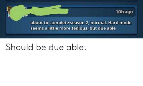10h Ago 29 About to Complete Season 2 Normal Hard Mode Seems a