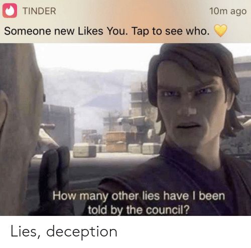 Tinder, Been, and How: 10m ago  TINDER  Someone new Likes You. Tap to see who.  How many other lies have I been  told by the council? Lies, deception