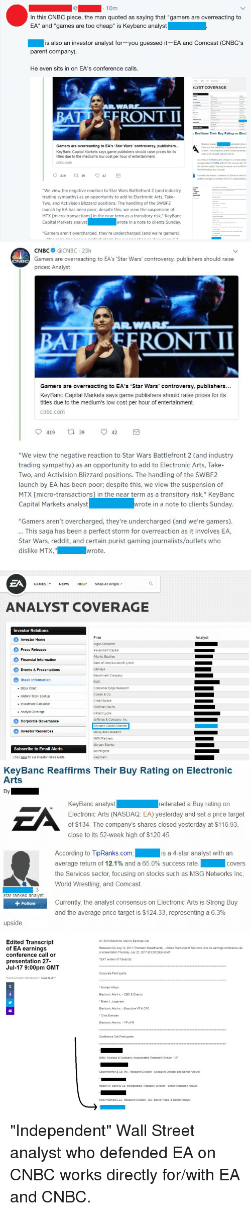 """America, Click, and Head: 10m  In this CNBC piece, the man quoted as saying that """"gamers are overreacting to  EA"""" and """"games are too cheap"""" is Keybanc analyst  is also an investor analyst for-you guessed it EA and Comcast (CNBC's  parent company)  He even sits in on EA's conference calls.  LYST COVERAGE  c Reaffirms Their Buy Rating on Elect  KeyBanc analyst  Electronic Arts (NASDAQ. EA) yesterday and set  of $134. The company's shares closed yesterday  close to its 52-week high of $12045  eiterated a Buy r  Gamers are overreacting to EA's 'Star Wars' controversy, publishers...  KeyBanc Capital Markets says game publishers should raise prices for its  titles due to the medium's low cost per hour of entertainment.  cnbc.com  According to TipRanks.com, Wingren is a 4-star analys  average return of 12.1% and 65 0% success rate Wi  the Services sector, focusing on stocks such as MSG  World Wrestling, and Comcast.  Currently the analyst consensus on Electronic Arts is S  and the average price target is $124.33, representing a  script  ings  r call or  n 27  """"We view the negative reaction to Star Wars Battlefront 2 (and industry  trading sympathy) as an opportunity to add to Electronic Arts, Take-  Two, and Activision Blizzard positions. The handling of the SWBF2  launch by EA has been poor, despite this, we view the suspension of  MTX micro-transactions] in the near term as a transitory risk."""" KeyBanc  Capital Markets analyst  pm GMT  wrote in a note to clients Sunday.  """"Gamers aren't overcharged, they're undercharged (and we're gamers)   CNBC @CNBC 23h  Gamers are overreacting to EA's Star Wars' controversy, publishers should raise  prices: Analyst  BAT EFRONT II  Gamers are overreacting to EA's Star Wars' controversy, publishers...  KeyBanc Capital Markets says game publishers should raise prices for its  titles due to the medium's low cost per hour of entertainment.  cnbc.conm  9419 39 ㅇ 42  """"We view the negative reaction to Star Wars Battlefront 2 (and industry  trad"""