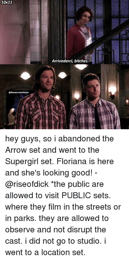 Memes, Streets, and Arrow: 10x11  .-;  Arrivederci, bitches. EE  @thesam.winchester hey guys, so i abandoned the Arrow set and went to the Supergirl set. Floriana is here and she's looking good! -@riseofdick *the public are allowed to visit PUBLIC sets. where they film in the streets or in parks. they are allowed to observe and not disrupt the cast. i did not go to studio. i went to a location set.