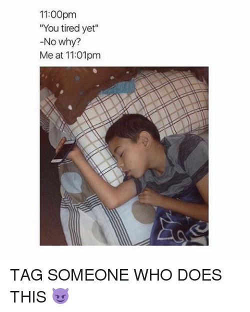 11 00pm you tired yet no why me at 11 01pm tag 13572758 1100pm you tired yet no why? me at 1101pm tag someone who does