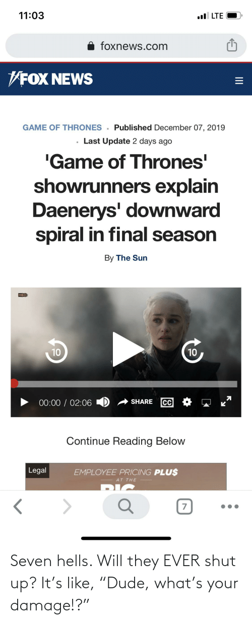 "Game of Thrones, Hbo, and News: 11:03  ll LTE  foxnews.com  VFOX NEWS  GAME OF THRONES . Published December 07, 2019  Last Update 2 days ago  'Game of Thrones'  showrunners explain  Daenerys' downward  spiral in final season  By The Sun  HBO  10  10  00:00 / 02:06 D  SHARE  CC  Continue Reading Below  Legal  EMPLOYEE PRICING PLU$  AT THE  II Seven hells. Will they EVER shut up? It's like, ""Dude, what's your damage!?"""