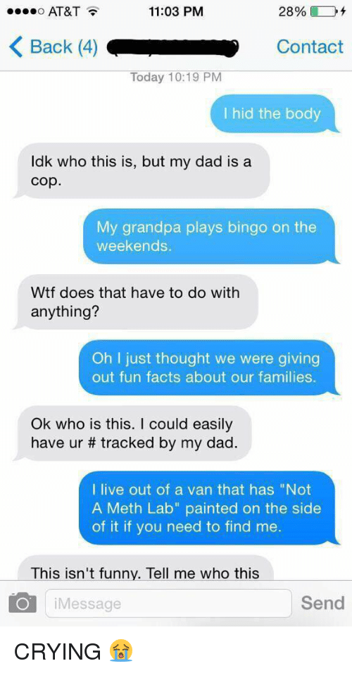 """Bodies , Crying, and Dad: 11:03 PM  AT&T  K Back (4) L Contact  Today 10:19 PM  I hid the body  ldk who this is, but my dad is a  Cop.  My grandpa plays bingo on the  weekends.  Wtf does that have to do with  anything?  Oh just thought we were giving  out fun facts about our families.  Ok who is this  could easily  have ur tracked by my dad.  I live out of a van that has """"Not  A Meth Lab"""" painted on the side  of it if you need to find me  This isn't funny. Tell me who this  Send  O i Message CRYING 😭"""