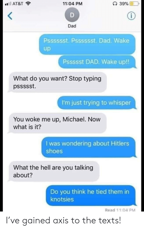Dad, Shoes, and At&t: 11:04 PM  AT&T  Dad  Psssssst. Psssssst. Dad. Wake  up  Pssssst DAD. Wake up!!  What do you want? Stop typing  I'm just trying to whisper  You woke me up, Michael. Now  what is it?  I was wondering about Hitlers  shoes  What the hell are you talking  about?  Do you think he tied them in  knotsies  Read 11:04 PM I've gained axis to the texts!