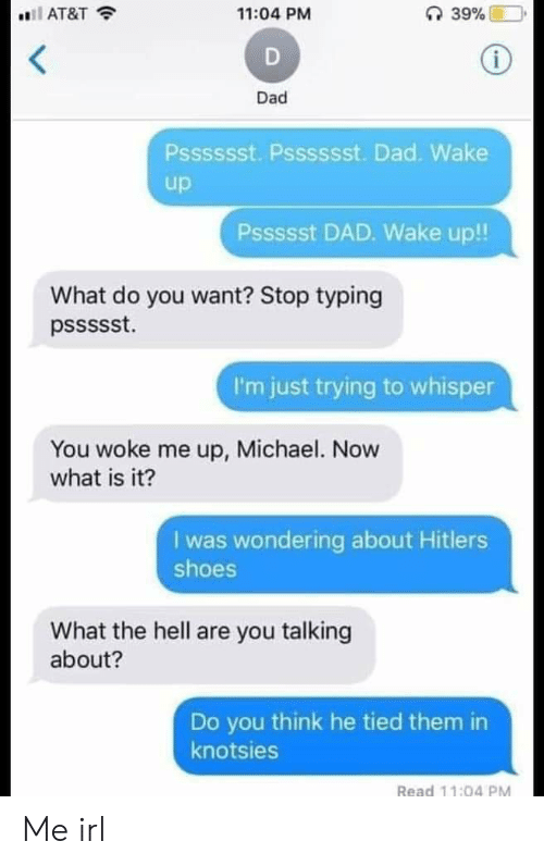 Dad, Shoes, and At&t: 11:04 PM  AT&T  Dad  Psssssst. Psssssst. Dad. Wake  up  Pssssst DAD. Wake up!!  What do you want? Stop typing  I'm just trying to whisper  You woke me up, Michael. Now  what is it?  I was wondering about Hitlers  shoes  What the hell are you talking  about?  Do you think he tied them in  knotsies  Read 11:04 PM Me irl