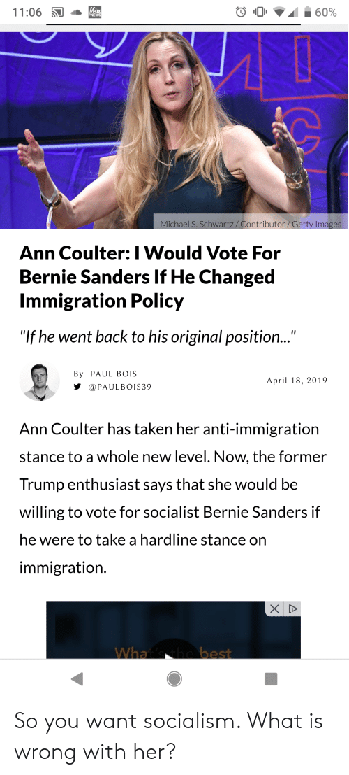 """Bernie Sanders, Taken, and Immigration: 11:06  ontributor/Getty Ima  ichae  Ann Coulter: I Would Vote For  Bernie Sanders If He Changed  Immigration Policy  """"If he went back to his original position...""""  By PAUL BOIS  aPAULBOIS39  Ann Coulter has taken her anti-immigration  stance to a whole new level. Now, the former  Trump enthusiast says that she would be  willing to vote for socialist Bernie Sanders if  he were to take a hardline stance on  immigration. So you want socialism. What is wrong with her?"""