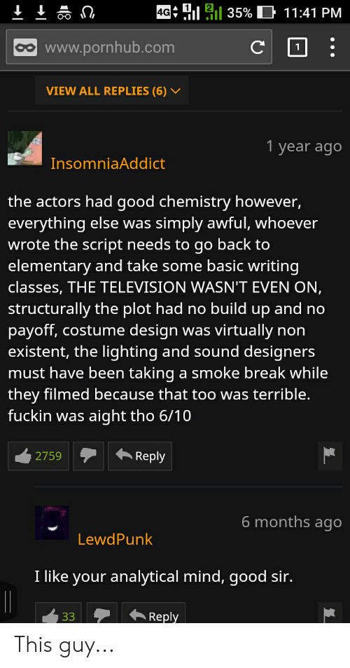 "Pornhub, Break, and Elementary: ""11  11 35%  11:41 PM  4G  www.pornhub.com  VIEW ALL REPLIES (6) V  1 year ago  InsomniaAddict  the actors had good chemistry however  everything else was simply awful, whoever  wrote the script needs to go back to  elementary and take some basic writing  classes, THE TELEVISION WASN'T EVEN ON,  structurally the plot had no build up and no  payoff, costume design was virtually non  existent, the lighting and sound designers  must have been taking a smoke break while  they filmed because that too was terrible  fuckin Was aight tho 6/10  2759  ←Reply  6 months ago  LewdPunk  I like your analytical mind, good sir  33Reply This guy..."