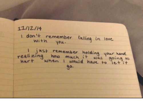 Love, How, and Remember: 11/12/14  i don't remember falling in love  with you  inst remember holding your hand  eali zing how much t was going to  urt when I would have to let it  O.