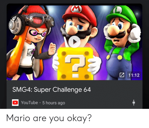 Mario, Okay, and Super: 11:12  SMG4: Super Challenge 64  DYouTube 5 hours ago Mario are you okay?