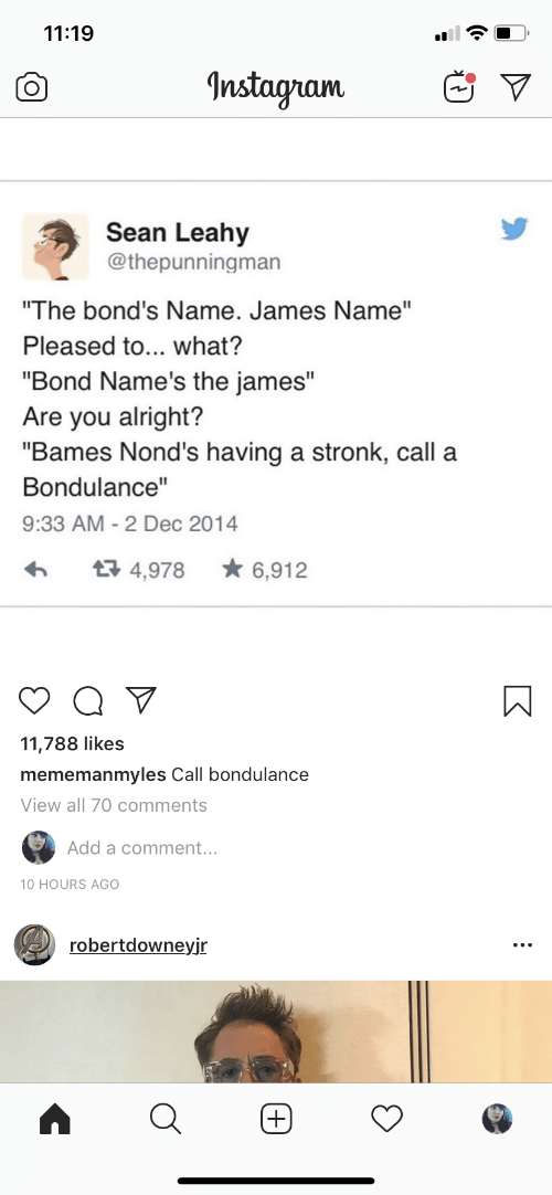 "Instagram, Alright, and Add: 11:19  CO  Instagram  Sean Leahy  @thepunningman  ""The bond's Name. James Name""  Pleased to... what?  ""Bond Name's the james""  Are you alright?  ""Bames Nond's having a stronk, call a  Bondulance""  9:33 AM-2 Dec 2014  4,978 ★ 6,912  11,788 likes  mememanmyles Call bondulance  View all 70 comments  Add a comment...  robertdowneyjr"