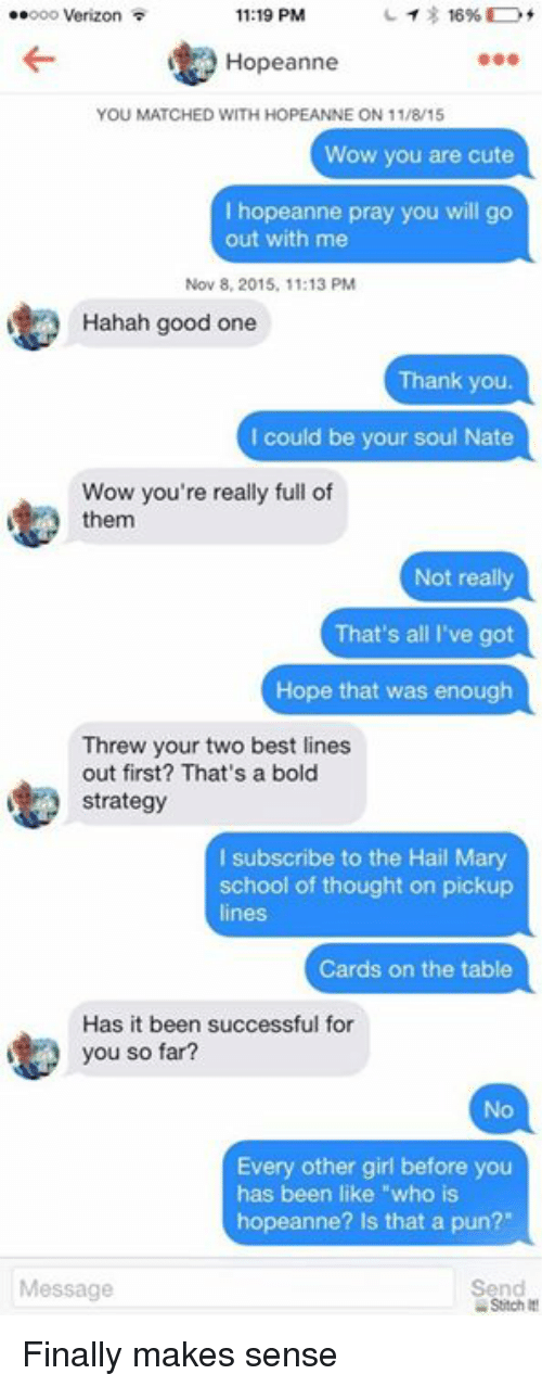 """Dank, 🤖, and Stitch: 11:19 PM  ee ooo Verizon  16%  Hopeanne  YOU MATCHED WITH HOPEANNE ON 11/8/15  Wow you are cute  I hopeanne pray you will go  out with me  Nov 8, 2015, 11:13 PM  Hahah good one  Thank you  I could be your soul Nate  Wow you're really full of  them  Not really  That's all I've got  Hope that was enough  Threw your two best lines  out first? That's a bold  strategy  l subscribe to the Hail Mary  school of thought on pickup  Cards on the table  Has it been successful for  you so far?  Every other girl before you  has been like """"who is  hopeanne? Is that a pun?""""  Send  Message  Stitch It! Finally makes sense"""