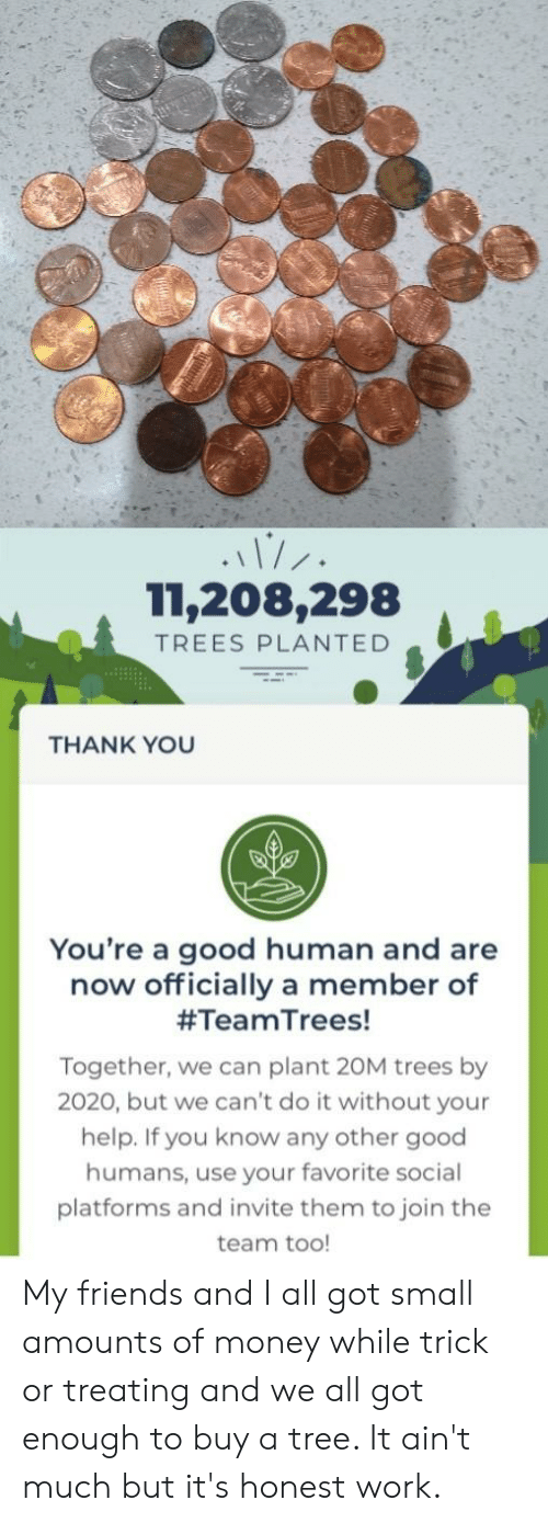 Friends, Money, and Work: 11,208,298  TREES PLANTED  THANK YOU  You're a good human and are  now officially a member of  #TeamTrees!  Together, we can plant 20M trees by  2020, but we can't do it without your  help. If you know any other good  humans, use your favorite social  platforms and invite them to join the  team too! My friends and I all got small amounts of money while trick or treating and we all got enough to buy a tree. It ain't much but it's honest work.
