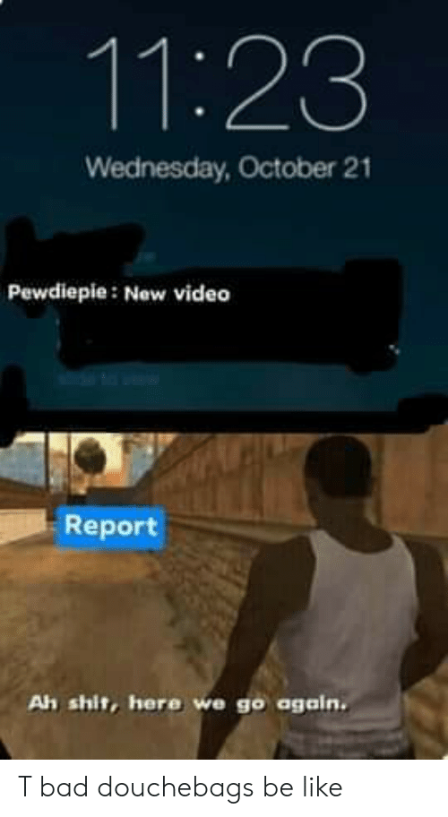 Bad, Be Like, and Shit: 11:23  Wednesday, October 21  Pewdiepie: New video  Report  Ah shit, here we go again. T bad douchebags be like