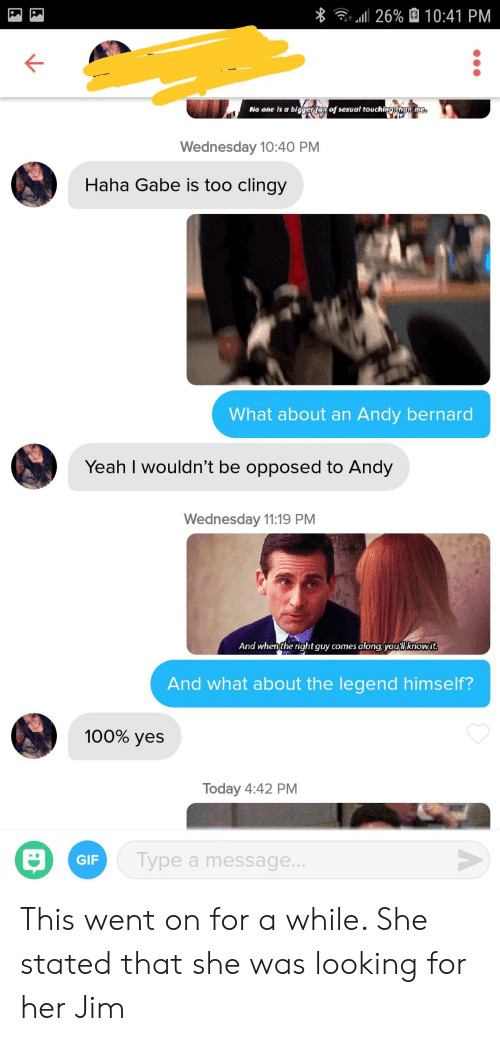 Andy Bernard, Gif, and Yeah: 11 26% 10:41 PM  No one is a biggertan of sexual touching tran me  Wednesday 10:40 PM  Haha Gabe is too clingy  What about an Andy bernard  Yeah I wouldn't be opposed to Andy  Wednesday 11:19 PM  And whenthe rightguy comes along, youllknowit  And what about the legend himself?  100% yes  Today 4:42 PM  GIF  Type a message This went on for a while. She stated that she was looking for her Jim