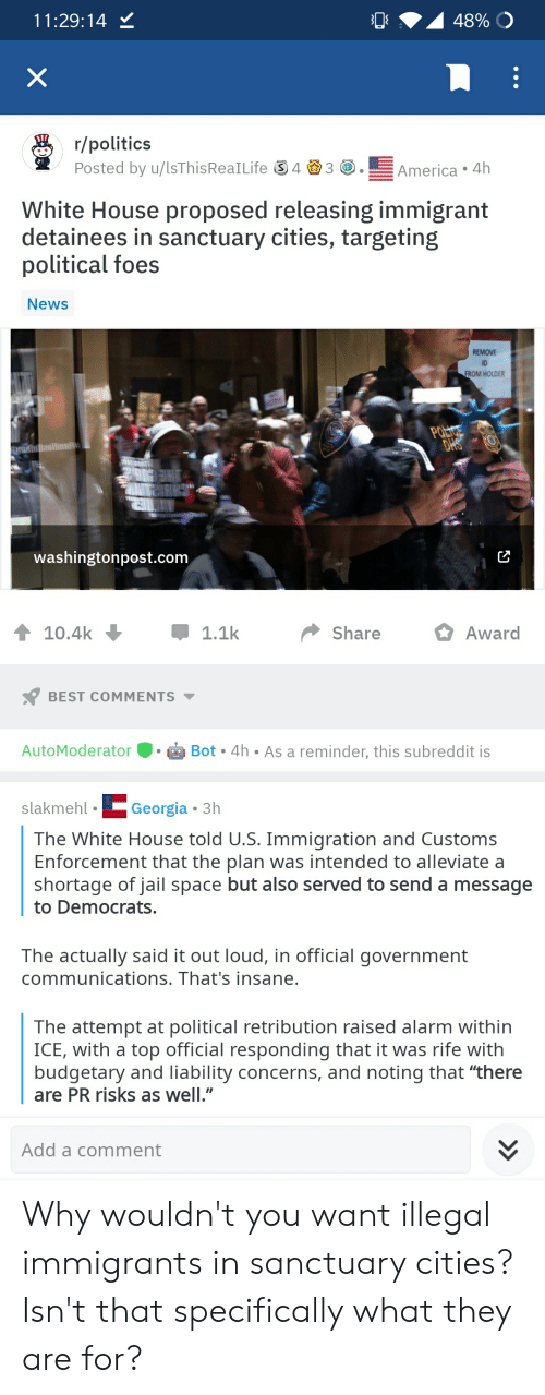 "Jail, News, and Politics: 11:29:14 Y  r/politics  Posted by u/ISThisReaILife 43America 4h  White House proposed releasing immigrant  detainees in sanctuary cities, targeting  political foes  News  REMOVE  ID  ROM HOLDER  washingtonpost.com  10.4k  ShareAward  BEST COMMENTS  AutoModeratorBot.4h  slakmehlGeorgia 3h  Bot 4h As a reminder, this subreddit is  The White House told U.S. Immigration and Customs  Enforcement that the plan was intended to alleviate a  shortage of jail space but also served to send a message  to Democrats  The actually said it out loud, in official government  communications. That's insane  The attempt at political retribution raised alarm within  ICE, with a top official responding that it was rife with  budgetary and liability concerns, and noting that ""there  are PR risks as well.""  Add a comment Why wouldn't you want illegal immigrants in sanctuary cities? Isn't that specifically what they are for?"