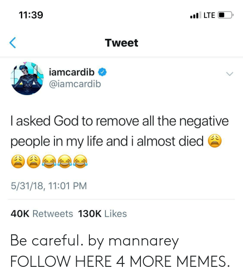 Dank, God, and Life: 11:39  I LTE  Tweet  iamcardib  @iamcardib  I asked God to remove all the negative  people in my life and i almost died  5/31/18, 11:01 PM  40K Retweets 130K Likes Be careful. by mannarey FOLLOW HERE 4 MORE MEMES.
