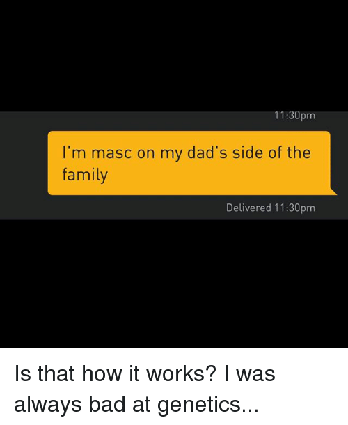 Bad, Family, and Grindr: 11:3Upm  I'm masc on my dad's side of the  family  Delivered 11:30pm Is that how it works? I was always bad at genetics...