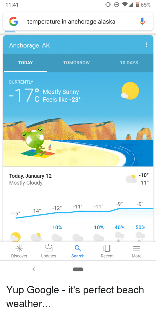 Google, Alaska, and Beach: 11:41  temperature in anchorage alaska  Anchorage, AK  TODAY  TOMORROW  10 DAYS  CURRENTLY  O Mostly Sunny  C Feels like -23  Today, January 12  Mostly Cloudy  -10°  14°  -16。  10%  10%  40%  50%  Discover  Updates  Search  Recent  More