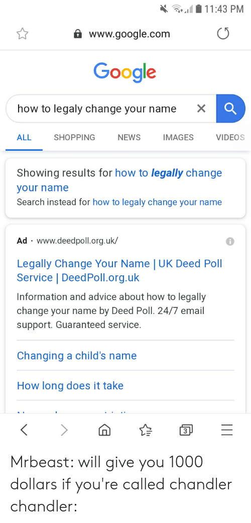 Advice, Google, and News: 11:43 PM  www.google.com  Google  how to legaly change your name  X  ALL  SHOPPING  NEWS  IMAGES  VIDEOS  Showing results for how to legally change  your name  Search instead for how to legaly change your name  Ad www.deedpoll.org.uk/  W  Legally Change Your Name   UK Deed Poll  Service   DeedPoll.org.uk  Information and advice about how to legally  change your name by Deed Poll. 24/7 email  support. Guaranteed service.  Changing a child's name  How long does it take  3 Mrbeast: will give you 1000 dollars if you're called chandler chandler:
