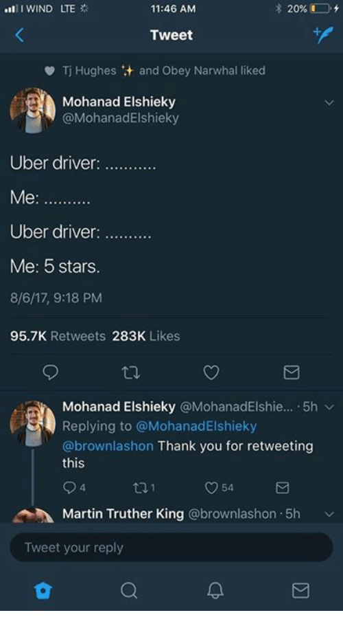 Martin, Uber, and Thank You: 11:46 ANM  Tweet  Tj Hughes :+ and Obey Narwhal liked  Mohanad Elshieky  @MohanadElshieky  Uber driver  Uber driver  Me: 5 stars  8/6/17, 9:18 PM  95.7K Retweets 283K Likes  Mohanad Elshieky @MohanadElshie...-5h ﹀  Replying to @MohanadElshieky  @brownlashon Thank you for retweeting  this  4  Martin Truther King @brownlashon.5h  Tweet your reply