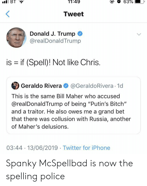 """Bitch, Facepalm, and Iphone: 11:49  l BT  63%  Tweet  Donald J. Trump  @realDonaldTrump  is if (Spell)! Not like Chris.  @GeraldoRivera 1d  Geraldo Rivera  This is the same Bill Maher who accused  @realDonald Trump of being """"Putin's Bitch""""  and a traitor. He also owes me a grand bet  that there was collusion with Russia, another  of Maher's delusions.  03:44 13/06/2019 Twitter for iPhone Spanky McSpellbad is now the spelling police"""