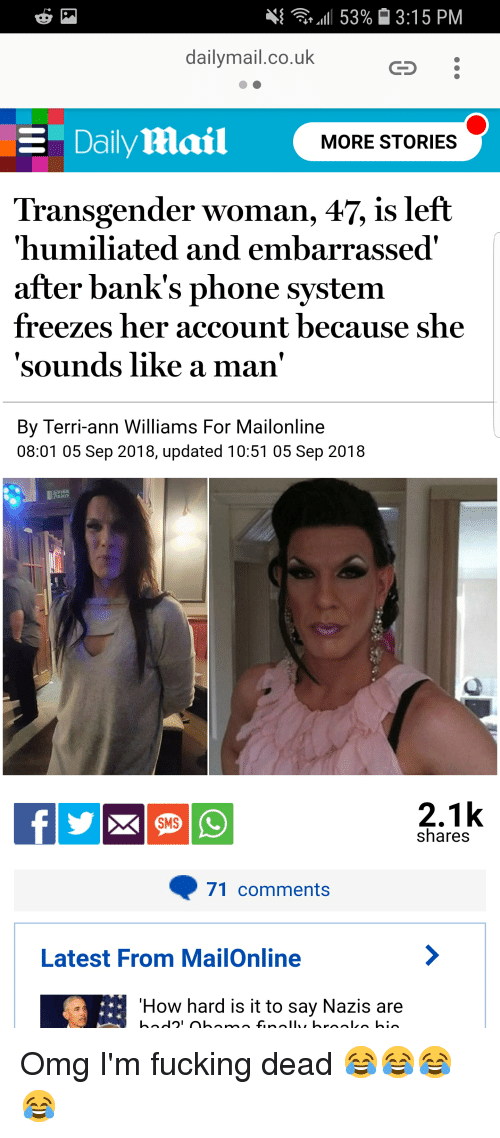 Fire, Fucking, and Omg: 11.53%  3:15 PM  dailymail.co.uk  CS  Daily Mail  MORE STORIES  Transgender woman, 47, is left  'humiliated and embarrassed'  after bank's phone system  freezes her account because she  sounds like a man'  By Terri-ann Williams For Mailonline  08:01 05 Sep 2018, updated 10:51 05 Sep 2018  FIRE  2.1k  SMS  shares  71 comments  Latest From MailOnline  How hard is it to say Nazis are