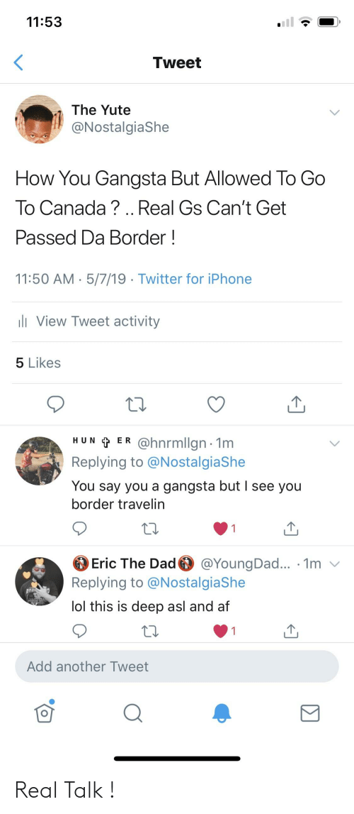 Af, Blackpeopletwitter, and Dad: 11:53  Tweet  The Yute  @NostalgiaShe  How You Gangsta But Allowed To Go  To Canada?.. Real Gs Can't Get  Passed Da Border!  11:50 AM. 5/7/19- Twitter for iPhone  View Tweet activity  5 Likes  HUN t ER @hnrmllgn 1m  Replying to @NostalgiaShe  You say you a gangsta but I see you  border travelin  Eric The Dad @YoungDad... . 1m v  Replying to @NostalgiaShe  ol this is deep asl and af  Add another Tweet Real Talk !