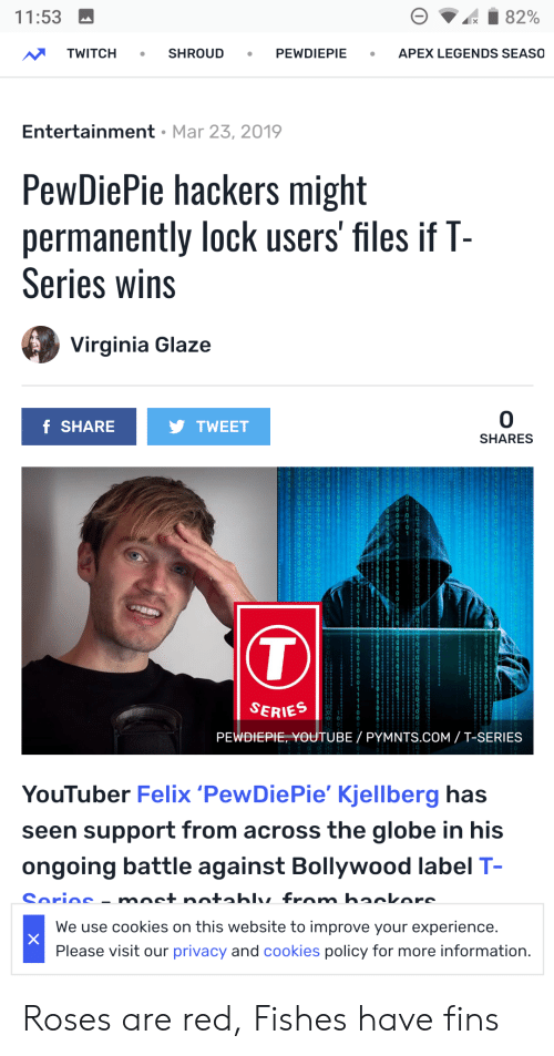 Cookies, Twitch, and youtube.com: 11:53  TWITCH SHROUD PEWDIEPIE APEX LEGENDS SEASO  Entertainment Mar 23, 2019  PewDiePie hackers might  permanently lock users' files if T-  Series wins  Virginia Glaze  0  SHARES  f SHARE  TWEET  0 1 1  SERIES  PEWDIEPIE, YOUTUBE PYMNTS.COM/T-SERIES  YouTuber Felix 'PewDiePie' Kjellberg has  seen support from across the globe in his  ongoing battle against Bollywood label T  We use cookies on this website to improve your experience  Please visit our privacy and cookies policy for more information Roses are red, Fishes have fins